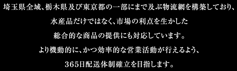 埼玉県全域、栃木県及び東京都の一部にまで及ぶ物流網を構築しており、水産品だけではなく、市場の利点を生かした総合的な商品の提供にも対応しています。より機動的に、かつ効率的な営業活動が行えるよう、365日配送体制確立を目指します。
